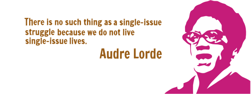 "Audre Lorde and her quote: ""There is no such thing as a single-issue struggle because we do not lead single-issue lives."""